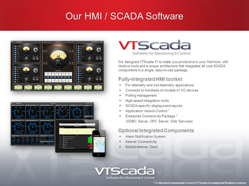 Our HMI / SCADA Software We designed VTScada 11 to make you productive in your first hour, with intuitive tools and a unique architecture that integrates all core SCADA components in a single, easy-to-use package.
