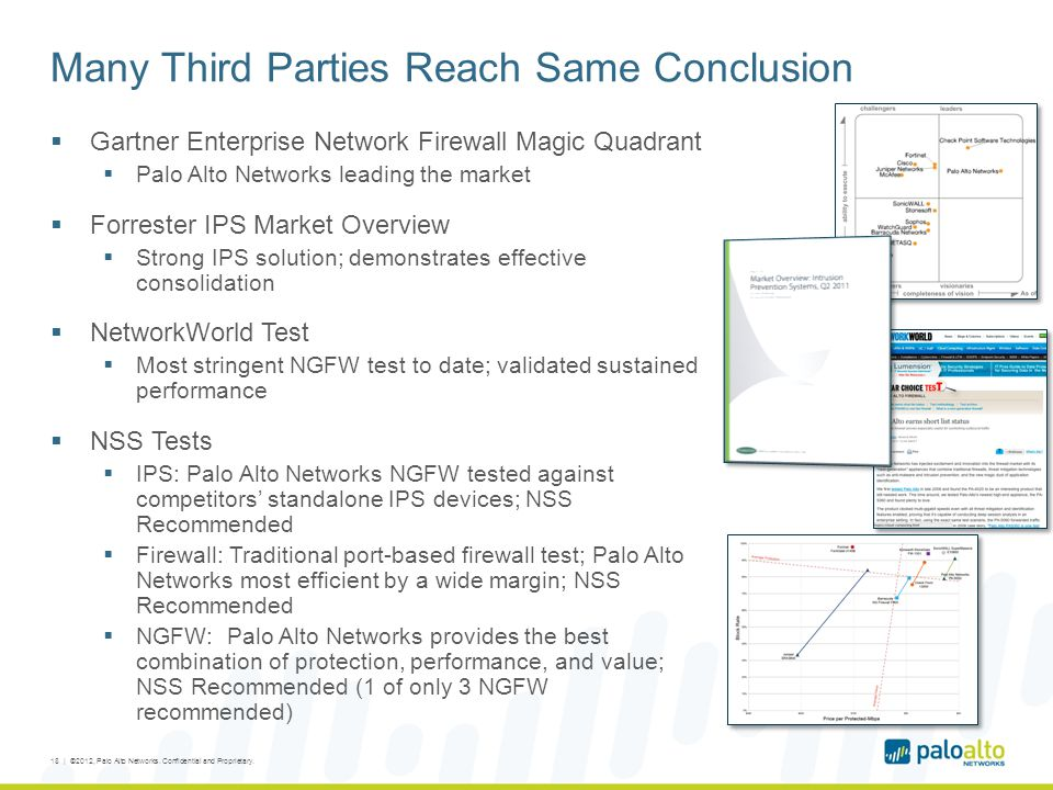 Many Third Parties Reach Same Conclusion  Gartner Enterprise Network Firewall Magic Quadrant  Palo Alto Networks leading the market  Forrester IPS Market Overview  Strong IPS solution; demonstrates effective consolidation  NetworkWorld Test  Most stringent NGFW test to date; validated sustained performance  NSS Tests  IPS: Palo Alto Networks NGFW tested against competitors' standalone IPS devices; NSS Recommended  Firewall: Traditional port-based firewall test; Palo Alto Networks most efficient by a wide margin; NSS Recommended  NGFW: Palo Alto Networks provides the best combination of protection, performance, and value; NSS Recommended (1 of only 3 NGFW recommended) 18 | ©2012, Palo Alto Networks.