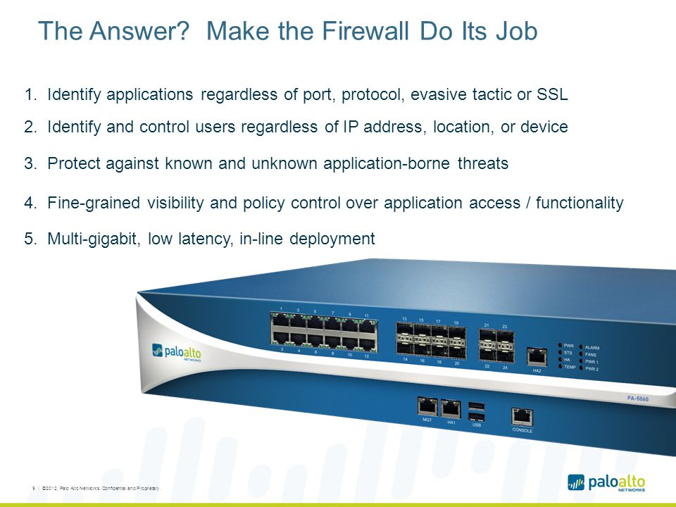 The Answer? Make the Firewall Do Its Job 1. Identify applications regardless of port, protocol, evasive tactic or SSL 2. Identify and control users re