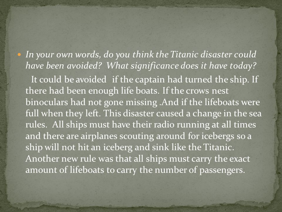 In your own words, do you think the Titanic disaster could have been avoided.