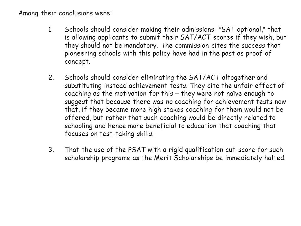 """Among their conclusions were: 1.Schools should consider making their admissions """" SAT optional, """" that is allowing applicants to submit their SAT/ACT"""