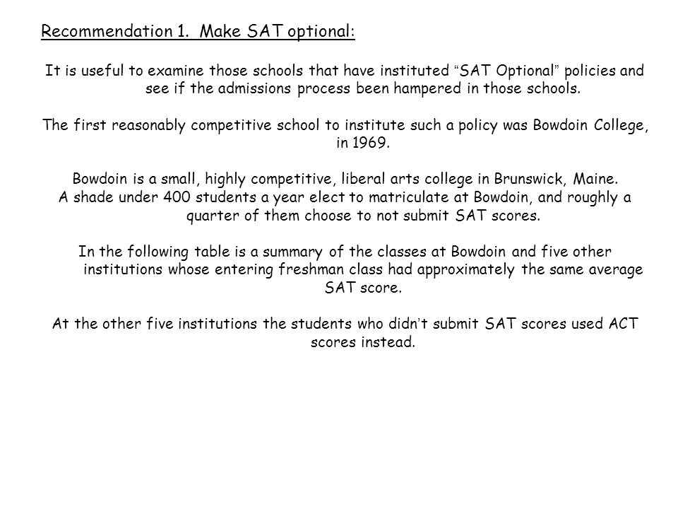 """Recommendation 1. Make SAT optional: It is useful to examine those schools that have instituted """" SAT Optional """" policies and see if the admissions pr"""
