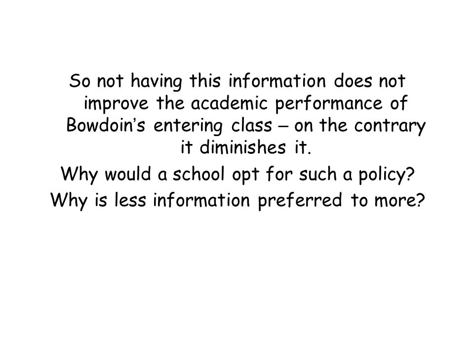 So not having this information does not improve the academic performance of Bowdoin ' s entering class – on the contrary it diminishes it. Why would a