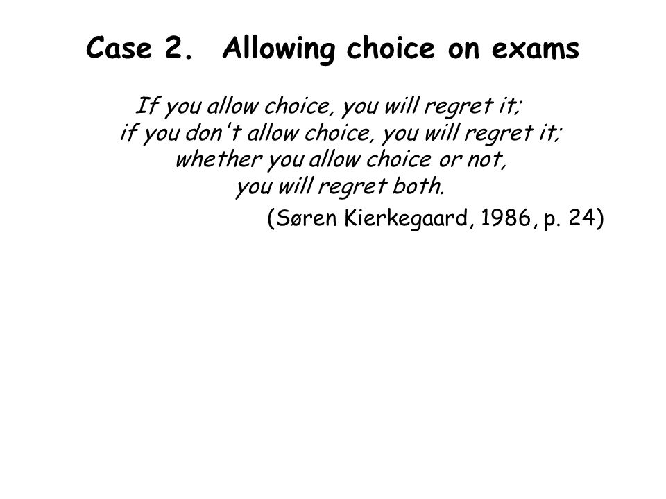 Case 2. Allowing choice on exams If you allow choice, you will regret it; if you don't allow choice, you will regret it; whether you allow choice or n