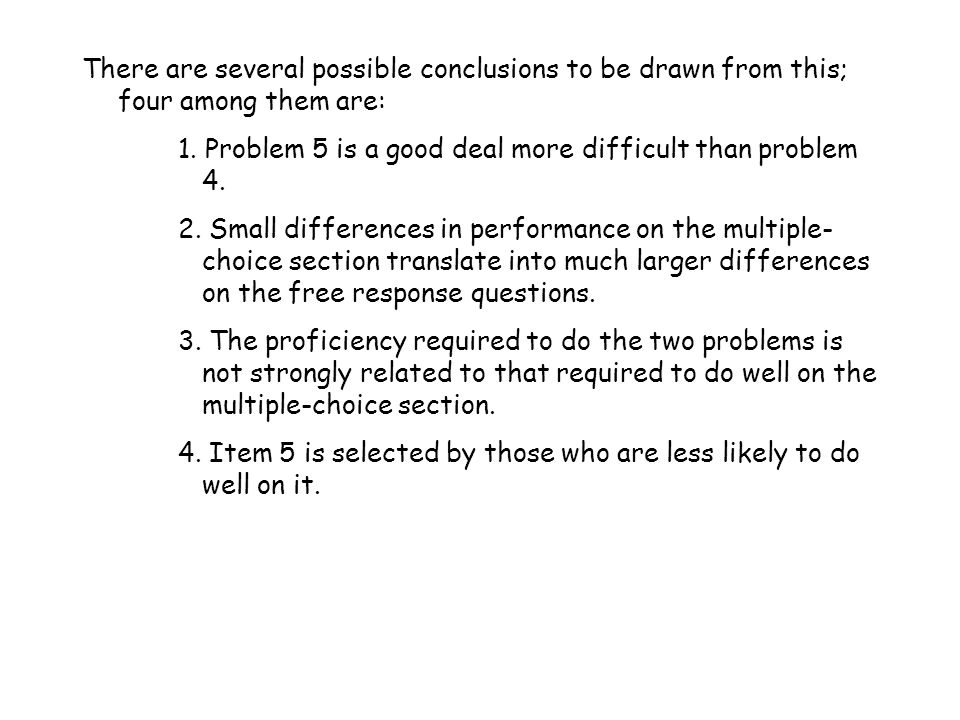 There are several possible conclusions to be drawn from this; four among them are: 1. Problem 5 is a good deal more difficult than problem 4. 2. Small
