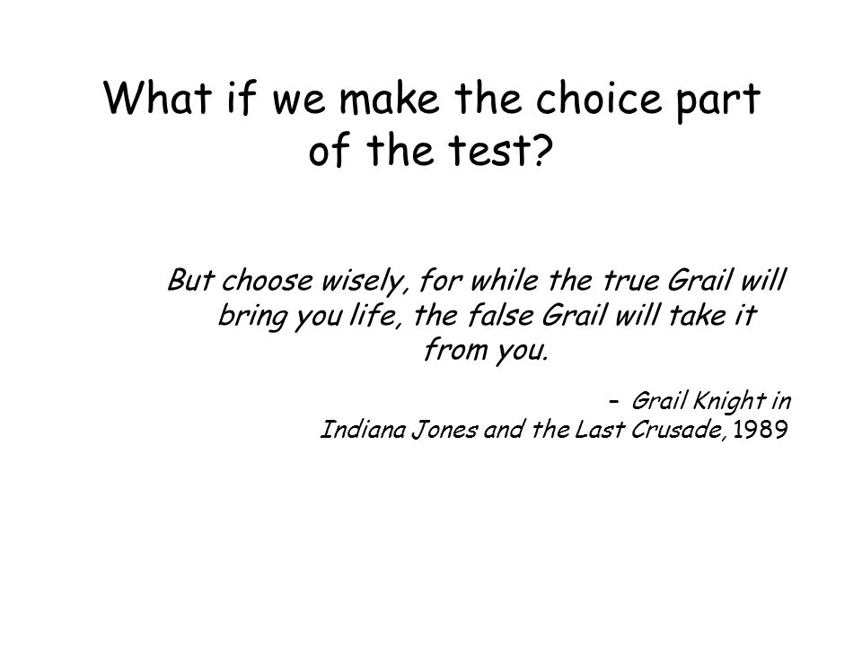 What if we make the choice part of the test? But choose wisely, for while the true Grail will bring you life, the false Grail will take it from you. –