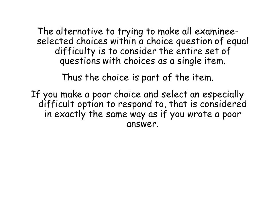 The alternative to trying to make all examinee- selected choices within a choice question of equal difficulty is to consider the entire set of questio