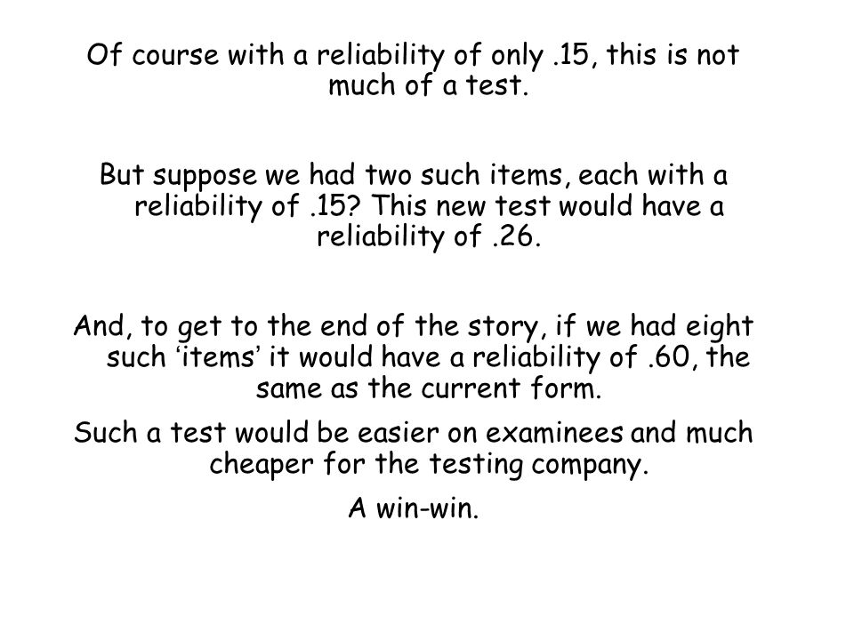 Of course with a reliability of only.15, this is not much of a test. But suppose we had two such items, each with a reliability of.15? This new test w
