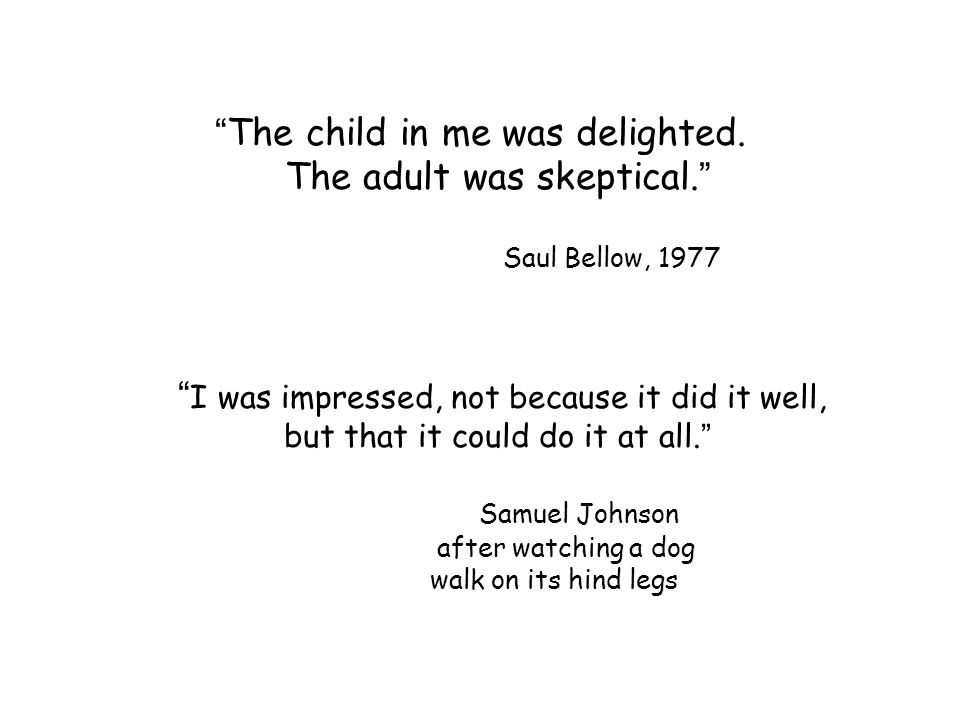 """"""" The child in me was delighted. The adult was skeptical. """" Saul Bellow, 1977 """" I was impressed, not because it did it well, but that it could do it a"""