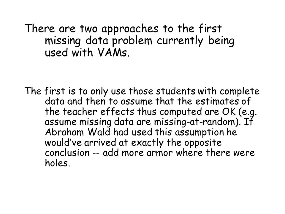 There are two approaches to the first missing data problem currently being used with VAMs. The first is to only use those students with complete data