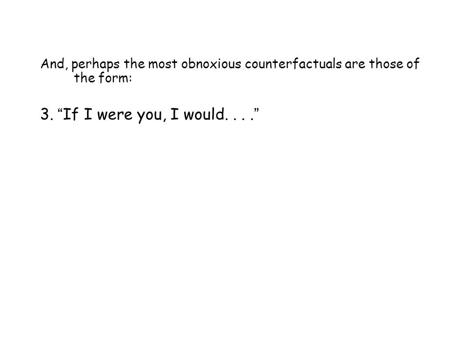 """And, perhaps the most obnoxious counterfactuals are those of the form: 3. """" If I were you, I would.... """""""