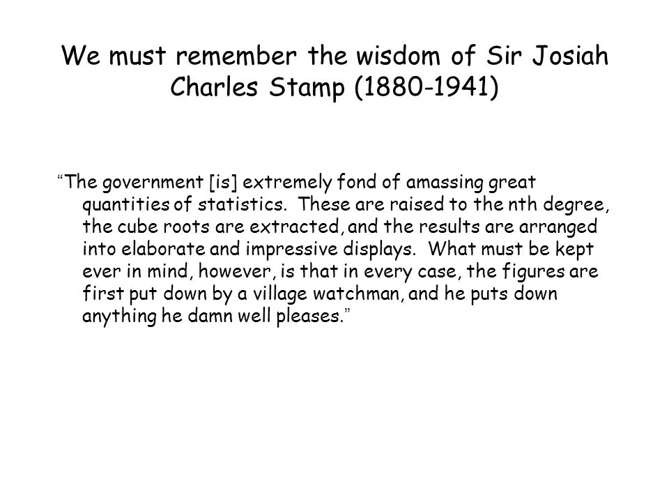 """We must remember the wisdom of Sir Josiah Charles Stamp (1880-1941) """" The government [is] extremely fond of amassing great quantities of statistics. T"""
