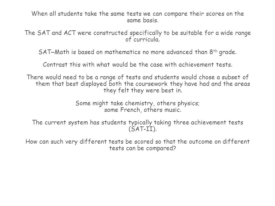 When all students take the same tests we can compare their scores on the same basis. The SAT and ACT were constructed specifically to be suitable for