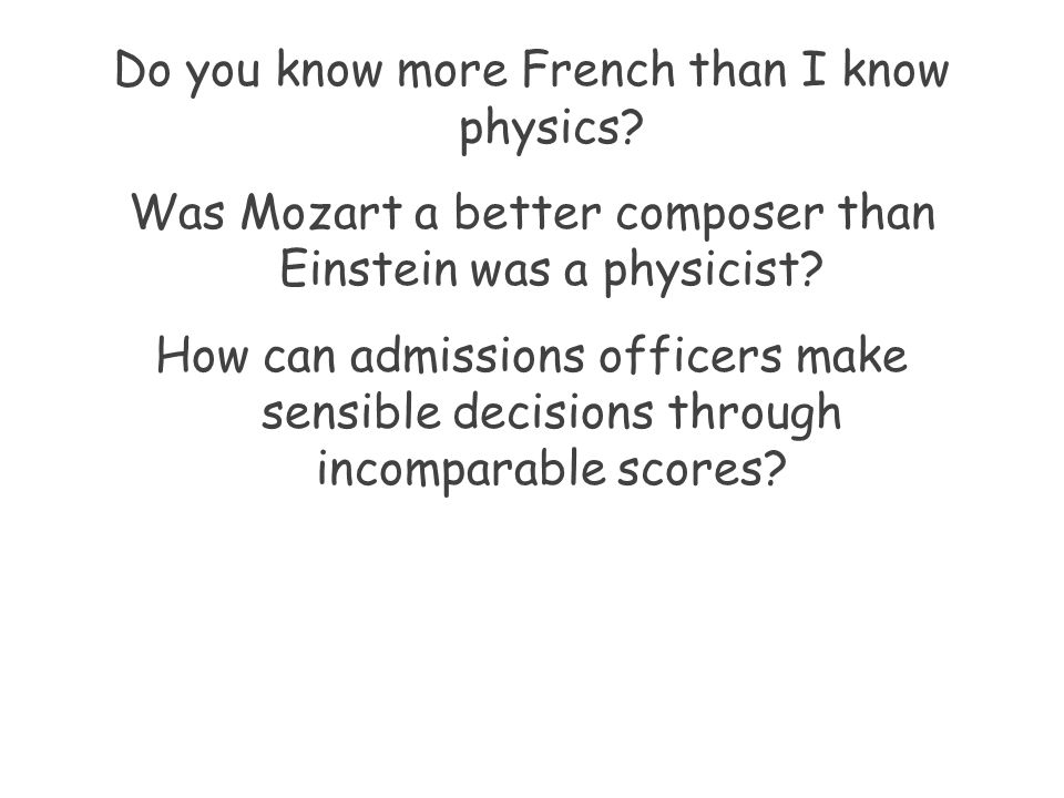 Do you know more French than I know physics? Was Mozart a better composer than Einstein was a physicist? How can admissions officers make sensible dec