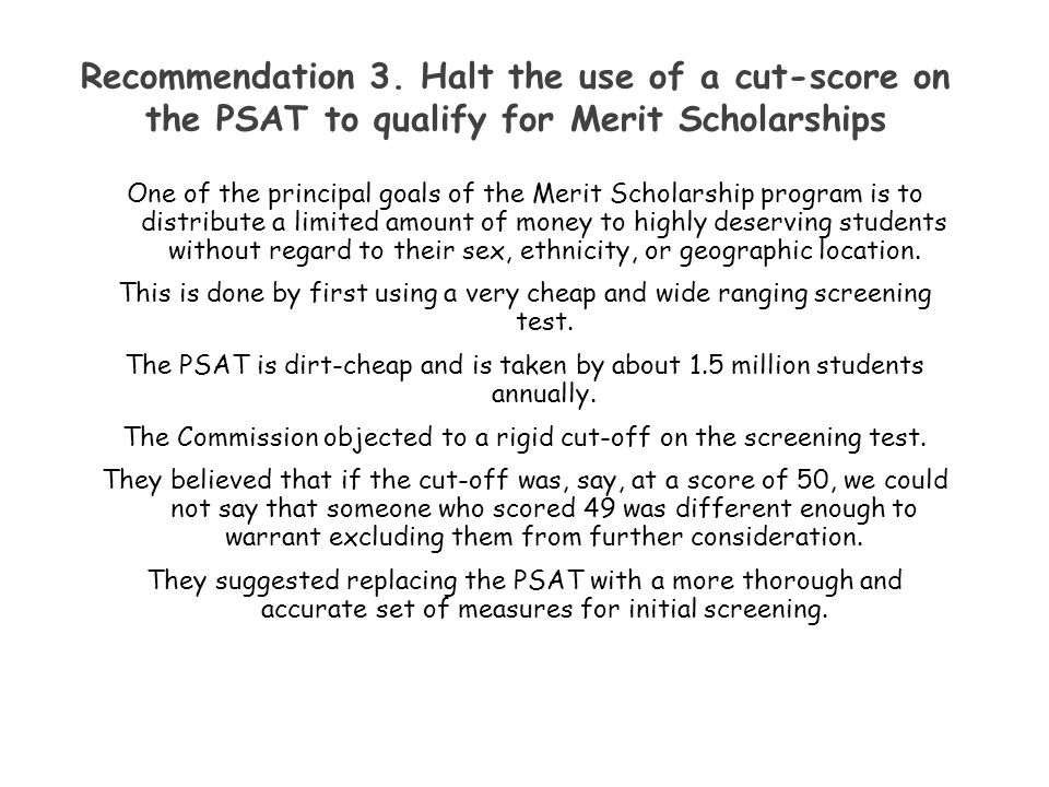 Recommendation 3. Halt the use of a cut-score on the PSAT to qualify for Merit Scholarships One of the principal goals of the Merit Scholarship progra