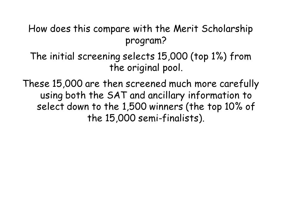 How does this compare with the Merit Scholarship program? The initial screening selects 15,000 (top 1%) from the original pool. These 15,000 are then