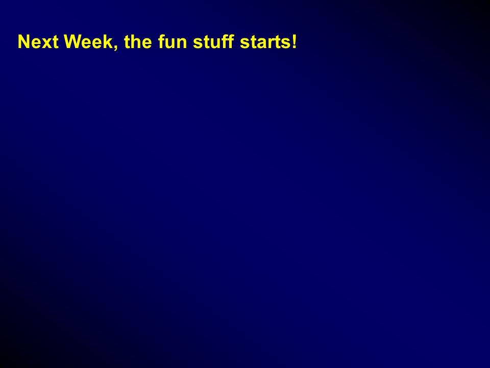 Next Week, the fun stuff starts!