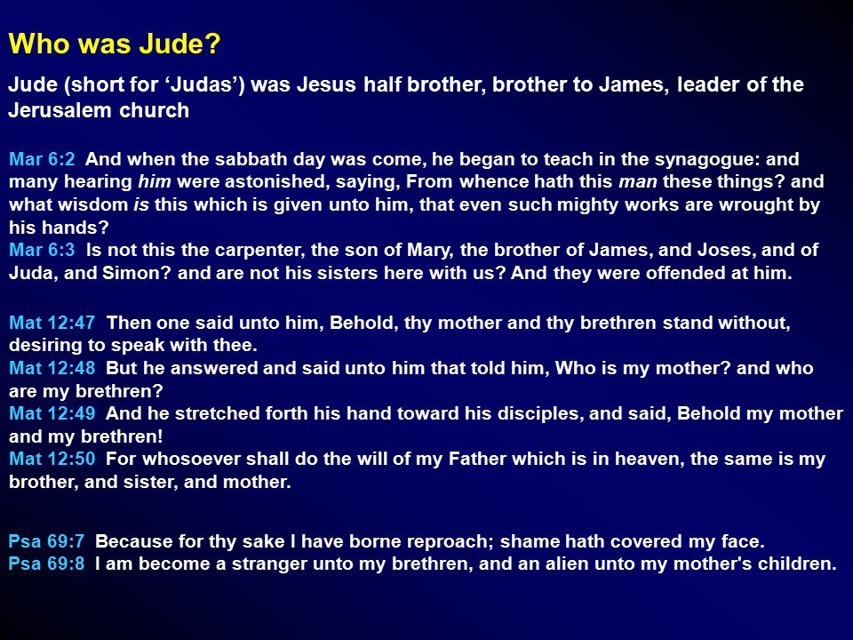 Jude (short for 'Judas') was Jesus half brother, brother to James, leader of the Jerusalem church Who was Jude.