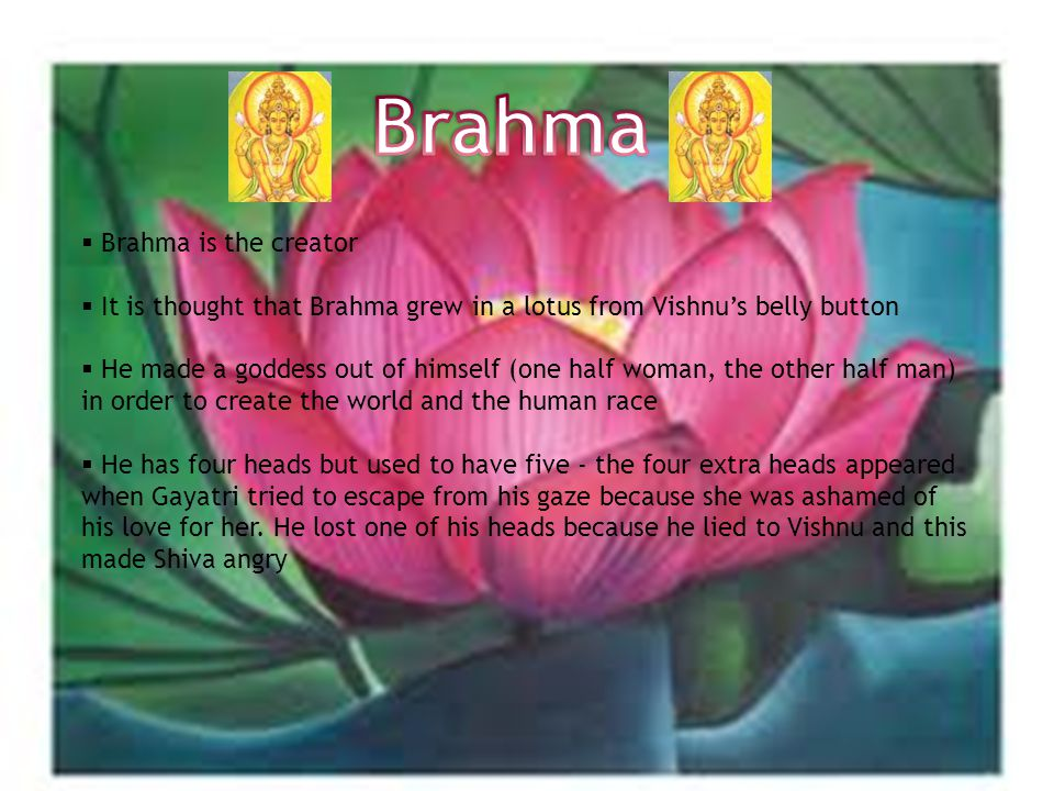  Brahma is the creator  It is thought that Brahma grew in a lotus from Vishnu's belly button  He made a goddess out of himself (one half woman, the other half man) in order to create the world and the human race  He has four heads but used to have five - the four extra heads appeared when Gayatri tried to escape from his gaze because she was ashamed of his love for her.