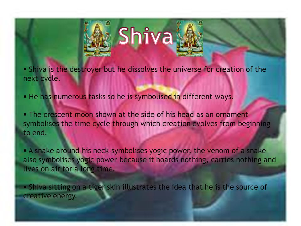  Shiva is the destroyer but he dissolves the universe for creation of the next cycle.