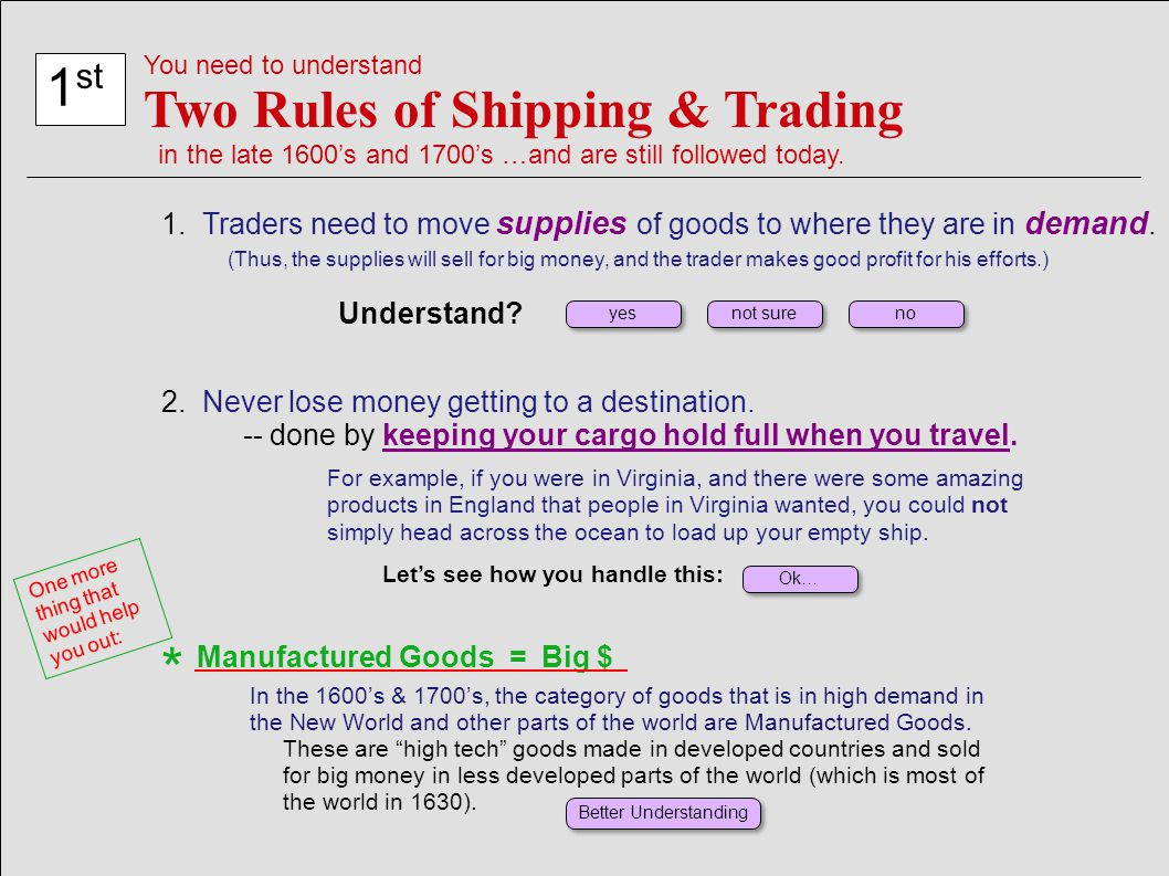 1 st You need to understand Two Rules of Shipping & Trading in the late 1600's and 1700's …and are still followed today. 1. Traders need to move suppl