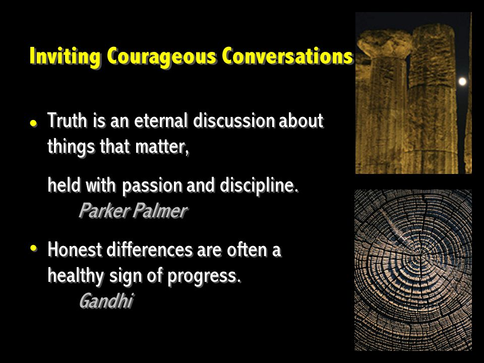 Inviting Courageous Conversations Truth is an eternal discussion about things that matter, held with passion and discipline.