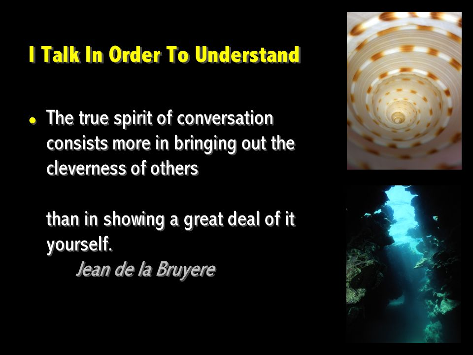 I Talk In Order To Understand The true spirit of conversation consists more in bringing out the cleverness of others than in showing a great deal of it yourself.
