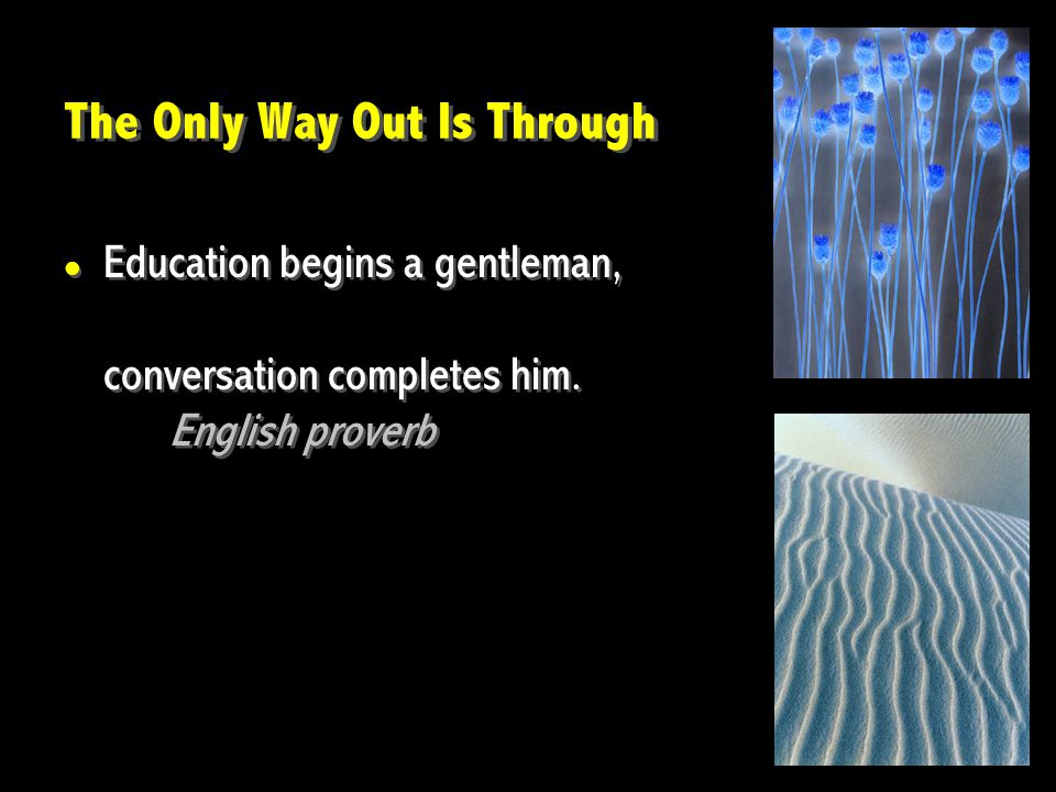 The Only Way Out Is Through Education begins a gentleman, conversation completes him. English proverb Education begins a gentleman, conversation compl