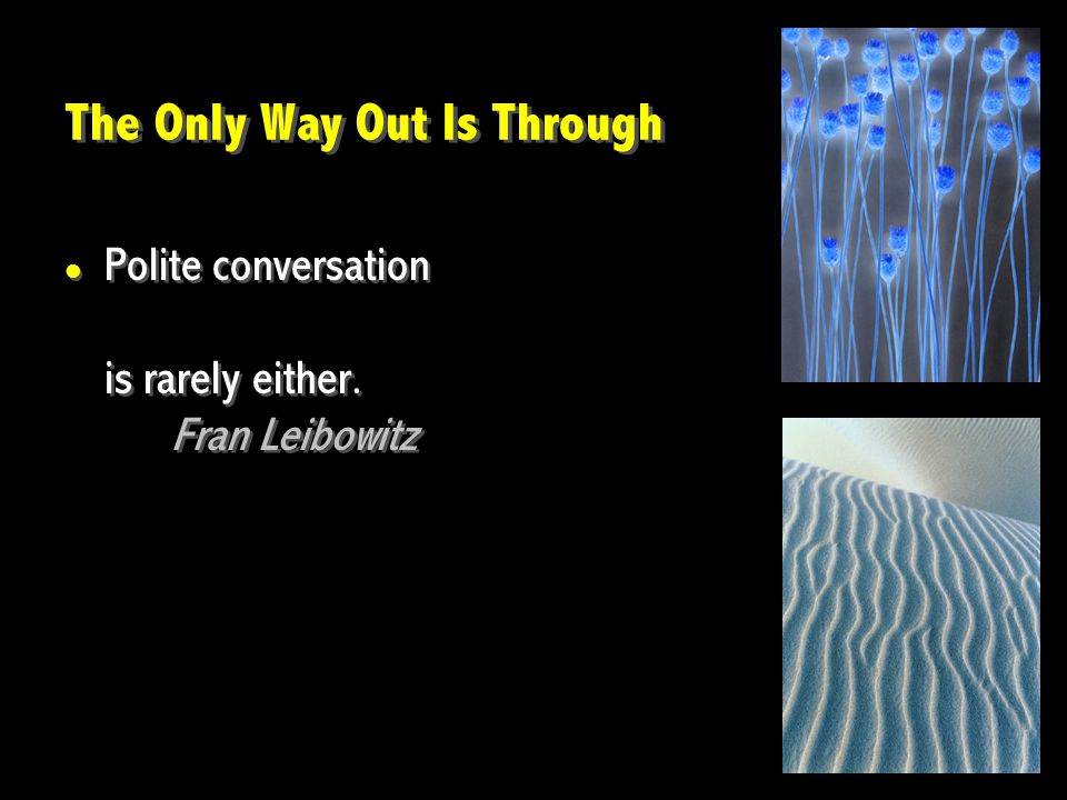 The Only Way Out Is Through Polite conversation is rarely either. Fran Leibowitz Polite conversation is rarely either. Fran Leibowitz