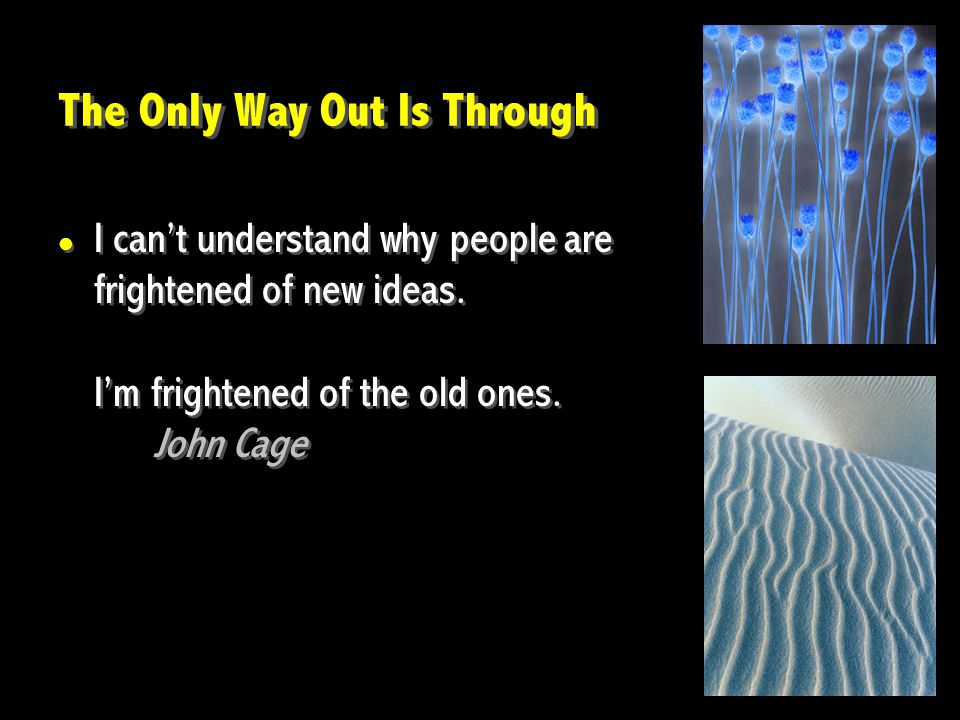 The Only Way Out Is Through I can't understand why people are frightened of new ideas.
