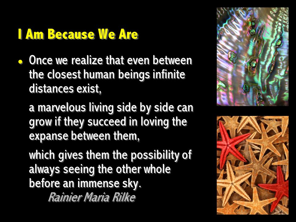 I Am Because We Are Once we realize that even between the closest human beings infinite distances exist, a marvelous living side by side can grow if t