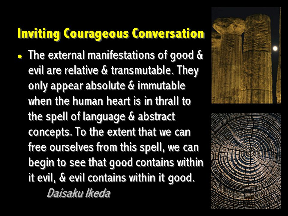 Inviting Courageous Conversation The external manifestations of good & evil are relative & transmutable. They only appear absolute & immutable when th