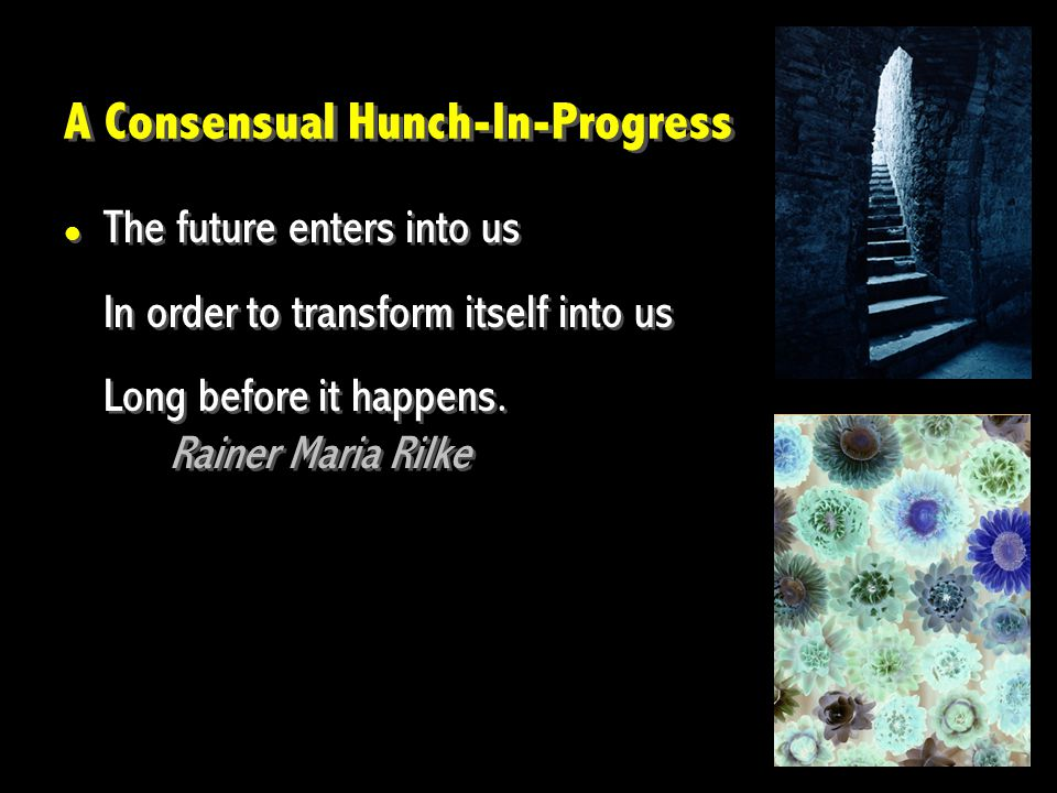 The future enters into us In order to transform itself into us Long before it happens. Rainer Maria Rilke The future enters into us In order to transf