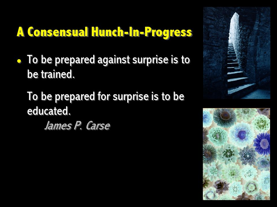 A Consensual Hunch-In-Progress To be prepared against surprise is to be trained. To be prepared for surprise is to be educated. James P. Carse To be p