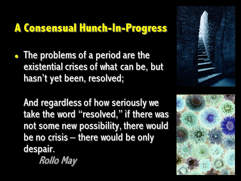 A Consensual Hunch-In-Progress The problems of a period are the existential crises of what can be, but hasn't yet been, resolved; And regardless of ho