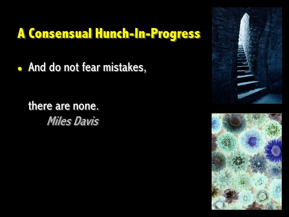 A Consensual Hunch-In-Progress And do not fear mistakes, there are none.