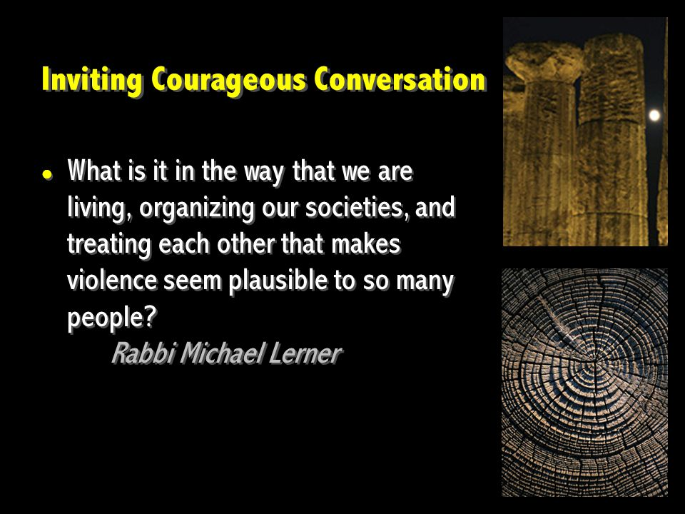 Inviting Courageous Conversation What is it in the way that we are living, organizing our societies, and treating each other that makes violence seem plausible to so many people.