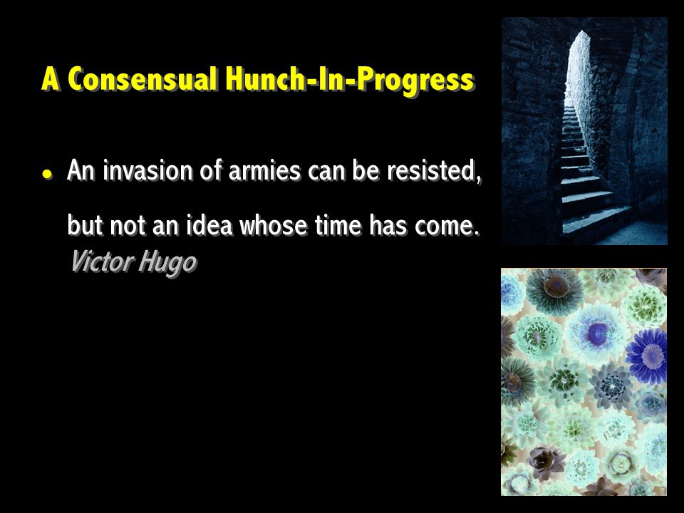 A Consensual Hunch-In-Progress An invasion of armies can be resisted, but not an idea whose time has come.
