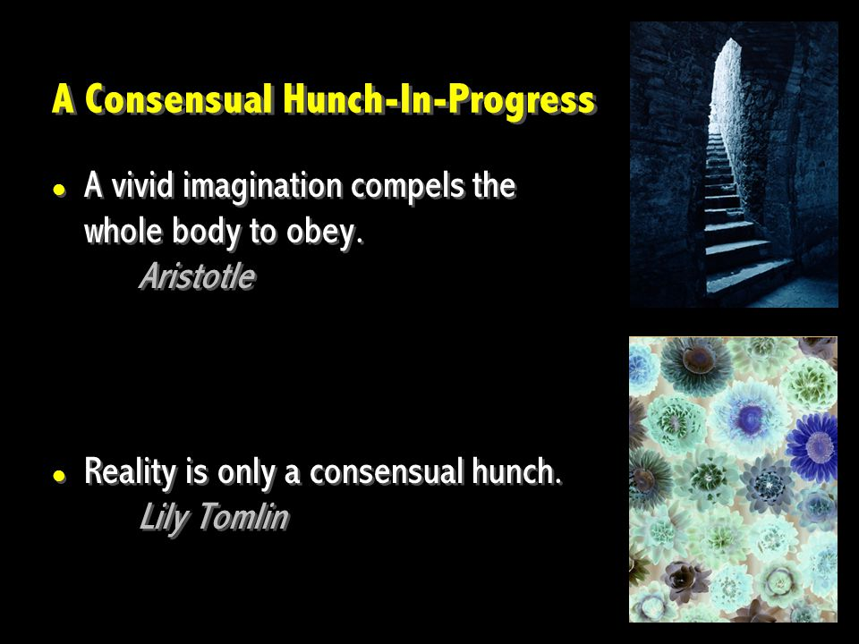 A Consensual Hunch-In-Progress A vivid imagination compels the whole body to obey. Aristotle Reality is only a consensual hunch. Lily Tomlin A vivid i