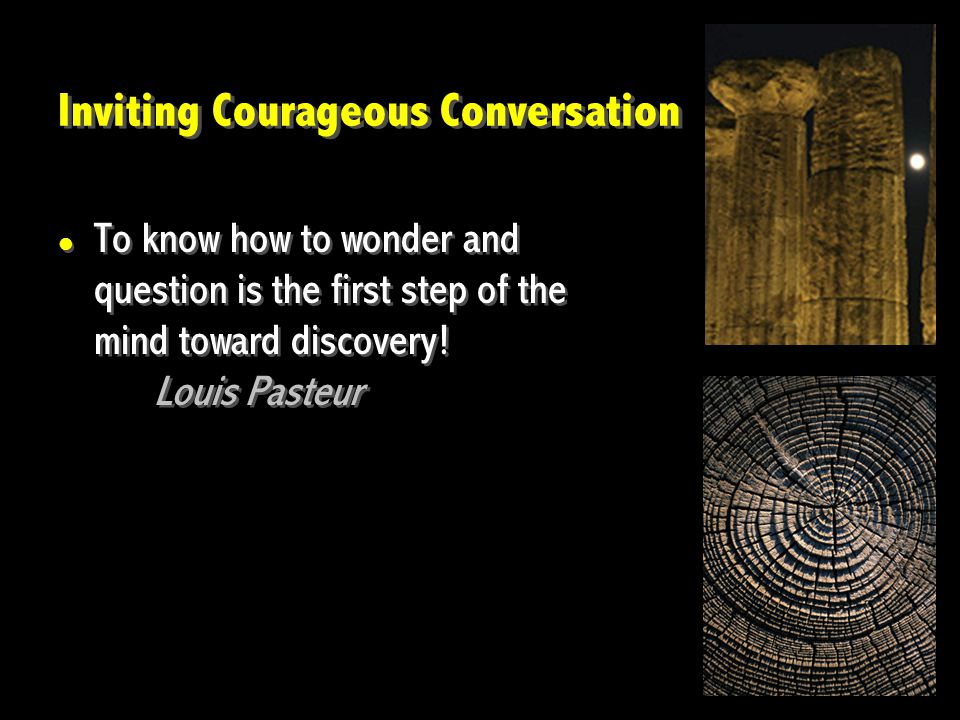 Inviting Courageous Conversation To know how to wonder and question is the first step of the mind toward discovery.