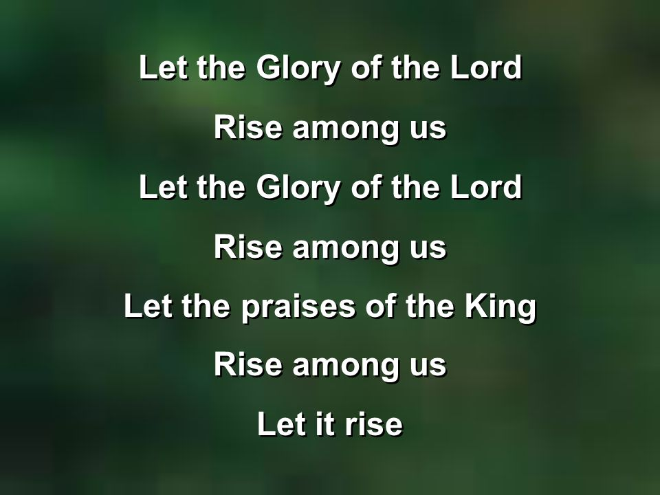 Let the Glory of the Lord Rise among us Let the Glory of the Lord Rise among us Let the praises of the King Rise among us Let it rise Let the Glory of the Lord Rise among us Let the Glory of the Lord Rise among us Let the praises of the King Rise among us Let it rise