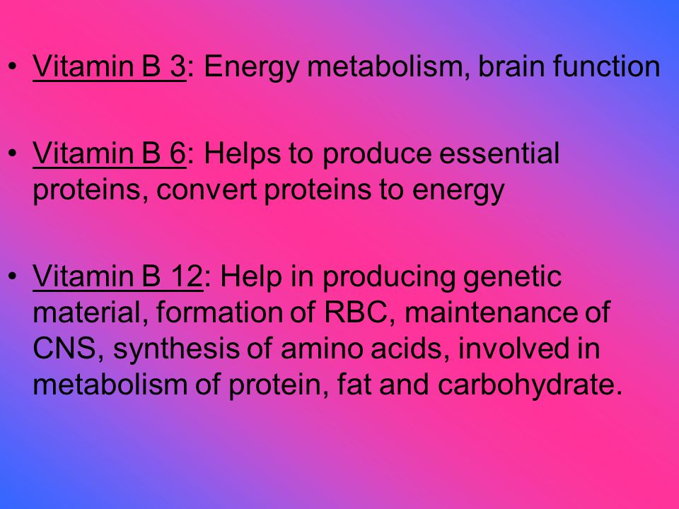 Vitamin B 3: Energy metabolism, brain function Vitamin B 6: Helps to produce essential proteins, convert proteins to energy Vitamin B 12: Help in producing genetic material, formation of RBC, maintenance of CNS, synthesis of amino acids, involved in metabolism of protein, fat and carbohydrate.
