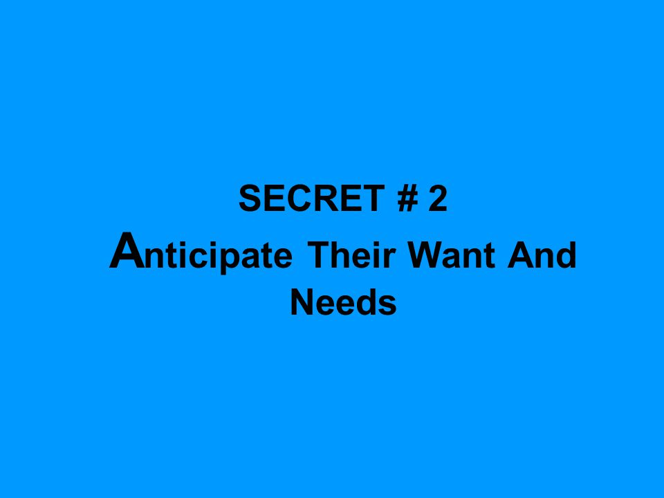 SECRET # 2 A nticipate Their Want And Needs