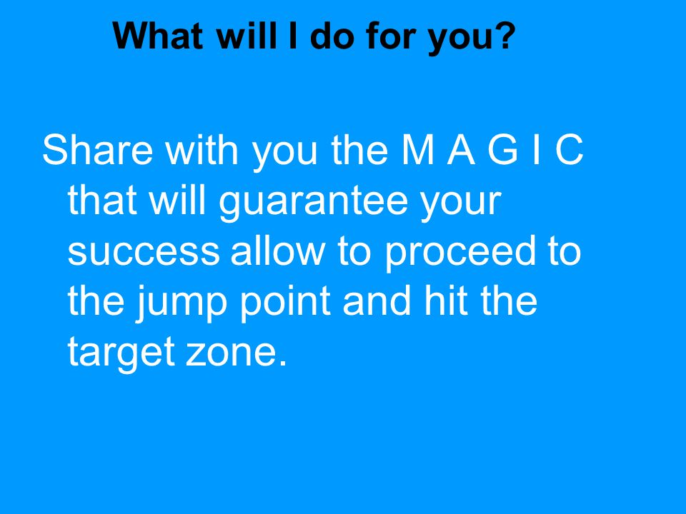 What will I do for you? Share with you the M A G I C that will guarantee your success allow to proceed to the jump point and hit the target zone.