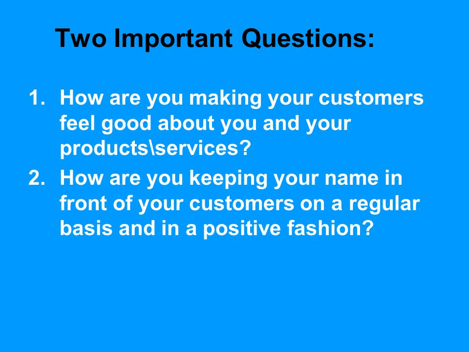 Two Important Questions: 1.How are you making your customers feel good about you and your products\services? 2.How are you keeping your name in front