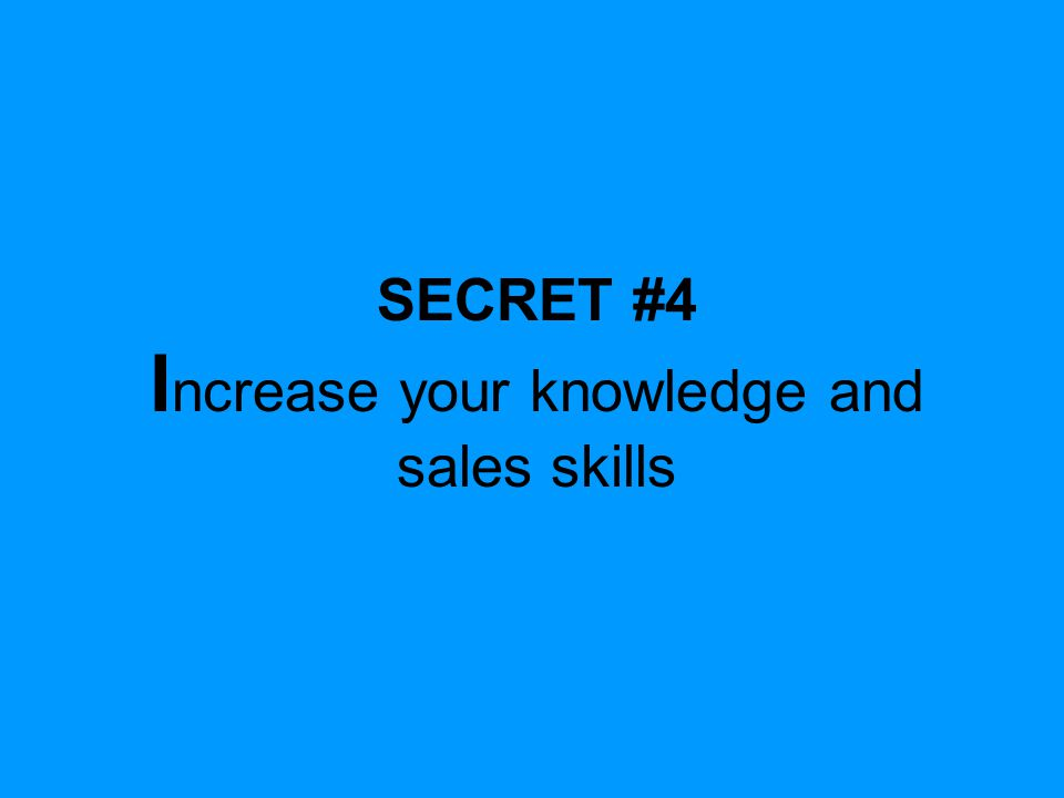 SECRET #4 I ncrease your knowledge and sales skills