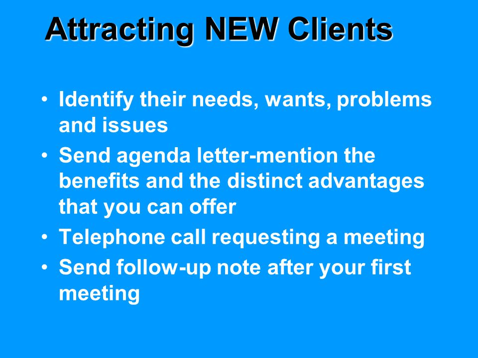 Attracting NEW Clients Identify their needs, wants, problems and issues Send agenda letter-mention the benefits and the distinct advantages that you c