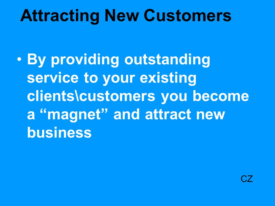 "Attracting New Customers By providing outstanding service to your existing clients\customers you become a ""magnet"" and attract new business CZ"