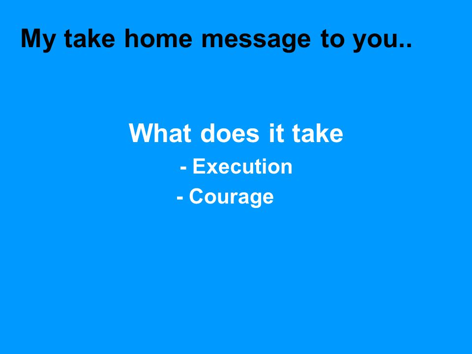 My take home message to you.. What does it take - Execution - Courage