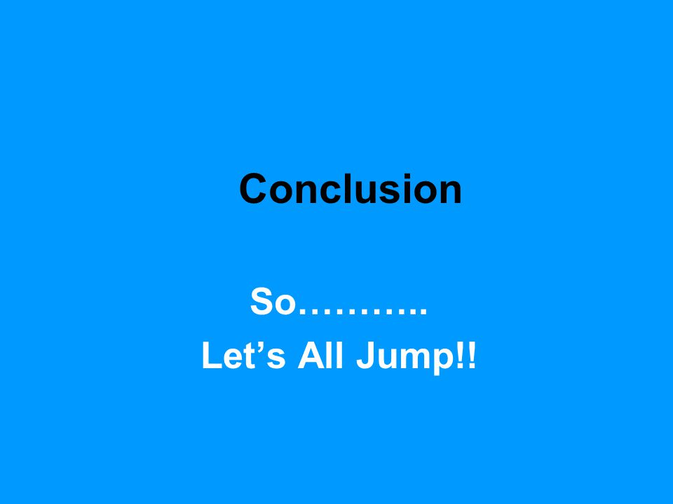 Conclusion So……….. Let's All Jump!!